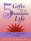 5 Gifts for an Abundant Life Create a Consciousness of Wealth by Diane Harmony eBook